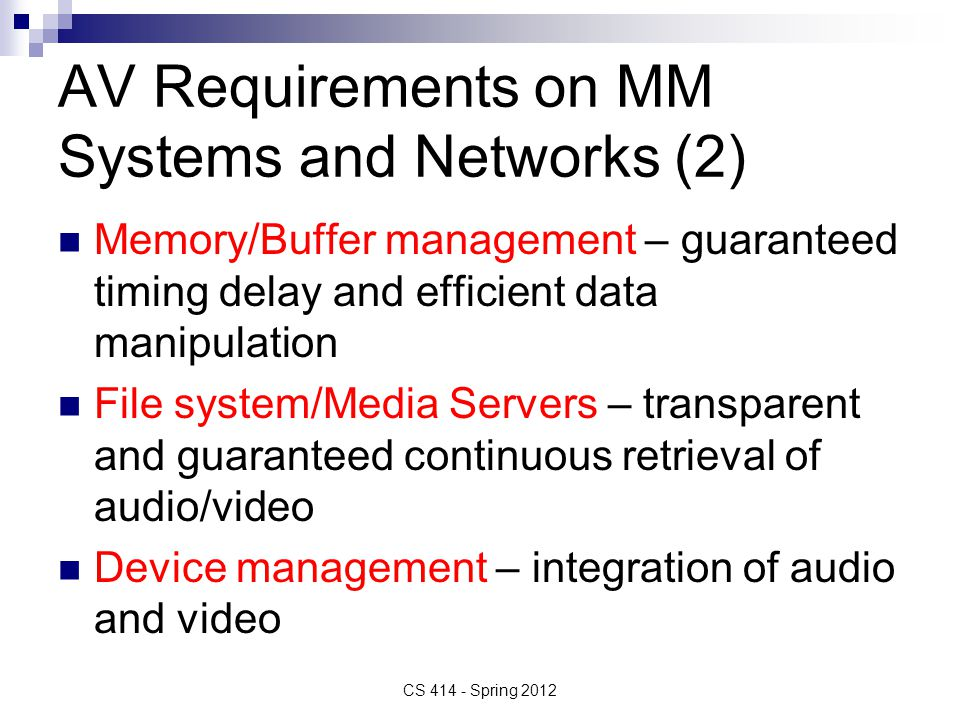 AV Requirements on MM Systems and Networks (2) Memory/Buffer management – guaranteed timing delay and efficient data manipulation File system/Media Servers – transparent and guaranteed continuous retrieval of audio/video Device management – integration of audio and video CS 414 - Spring 2012