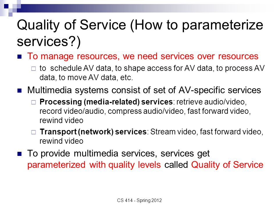Quality of Service (How to parameterize services ) To manage resources, we need services over resources  to schedule AV data, to shape access for AV data, to process AV data, to move AV data, etc.
