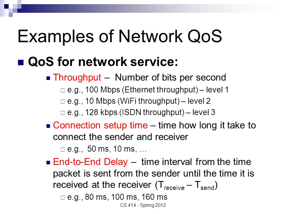 Examples of Network QoS QoS for network service: Throughput – Number of bits per second  e.g., 100 Mbps (Ethernet throughput) – level 1  e.g., 10 Mbps (WiFi throughput) – level 2  e.g., 128 kbps (ISDN throughput) – level 3 Connection setup time – time how long it take to connect the sender and receiver  e.g., 50 ms, 10 ms, … End-to-End Delay – time interval from the time packet is sent from the sender until the time it is received at the receiver (T receive – T send )  e.g., 80 ms, 100 ms, 160 ms CS 414 - Spring 2012