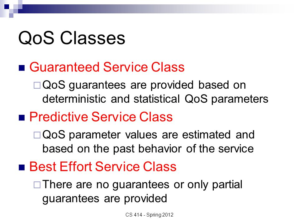QoS Classes Guaranteed Service Class  QoS guarantees are provided based on deterministic and statistical QoS parameters Predictive Service Class  QoS parameter values are estimated and based on the past behavior of the service Best Effort Service Class  There are no guarantees or only partial guarantees are provided CS 414 - Spring 2012
