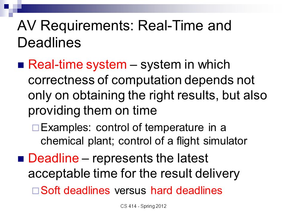 AV Requirements: Real-Time and Deadlines Real-time system – system in which correctness of computation depends not only on obtaining the right results, but also providing them on time  Examples: control of temperature in a chemical plant; control of a flight simulator Deadline – represents the latest acceptable time for the result delivery  Soft deadlines versus hard deadlines CS 414 - Spring 2012