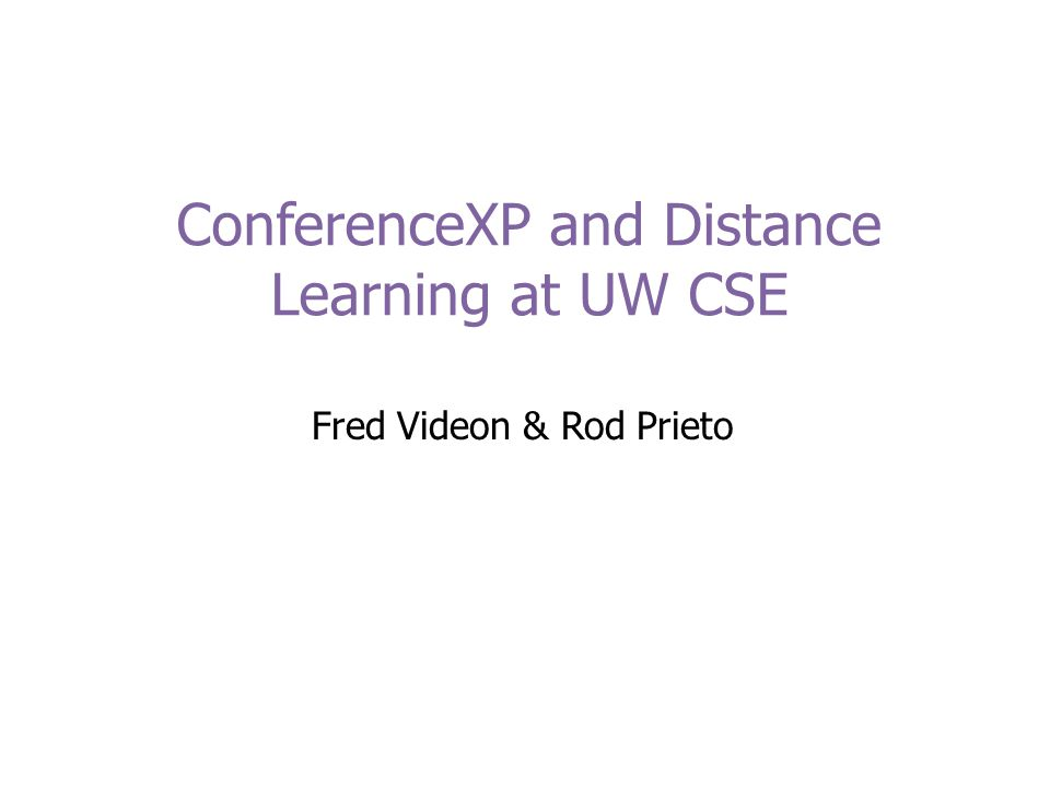 ConferenceXP and Distance Learning at UW CSE Fred Videon & Rod Prieto