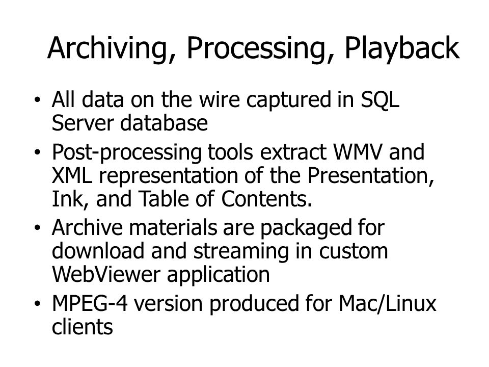 Archiving, Processing, Playback All data on the wire captured in SQL Server database Post-processing tools extract WMV and XML representation of the Presentation, Ink, and Table of Contents.