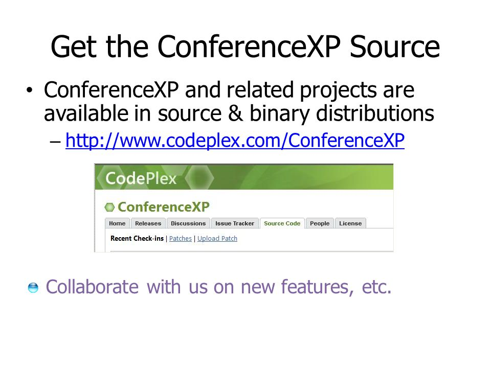 Get the ConferenceXP Source ConferenceXP and related projects are available in source & binary distributions – http://www.codeplex.com/ConferenceXP http://www.codeplex.com/ConferenceXP Collaborate with us on new features, etc.