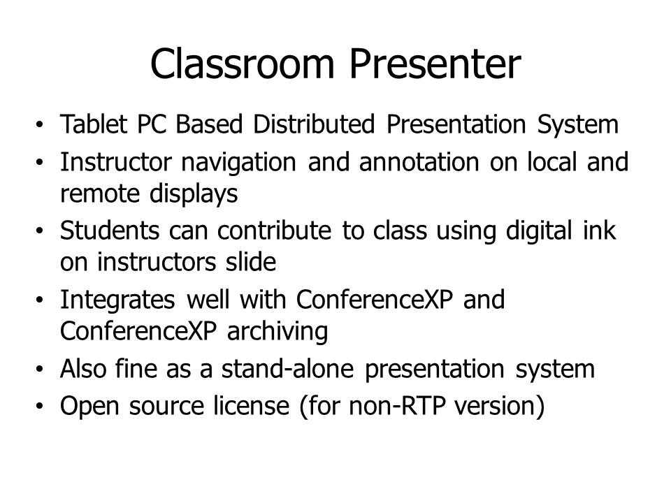 Classroom Presenter Tablet PC Based Distributed Presentation System Instructor navigation and annotation on local and remote displays Students can contribute to class using digital ink on instructors slide Integrates well with ConferenceXP and ConferenceXP archiving Also fine as a stand-alone presentation system Open source license (for non-RTP version)