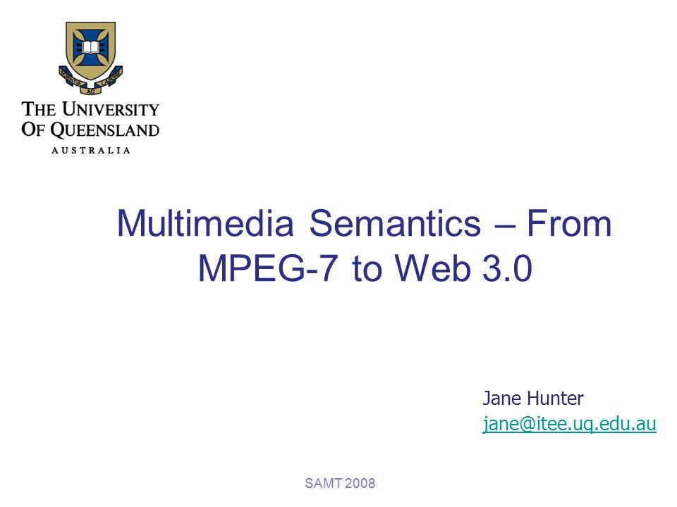 Multimedia Semantics – From MPEG-7 to Web 3.0 Jane Hunter jane@itee.uq.edu.au SAMT 2008