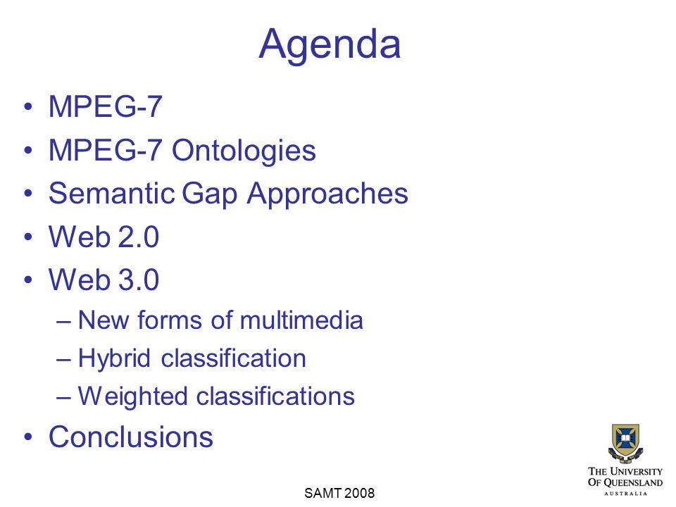 Agenda MPEG-7 MPEG-7 Ontologies Semantic Gap Approaches Web 2.0 Web 3.0 –New forms of multimedia –Hybrid classification –Weighted classifications Conc