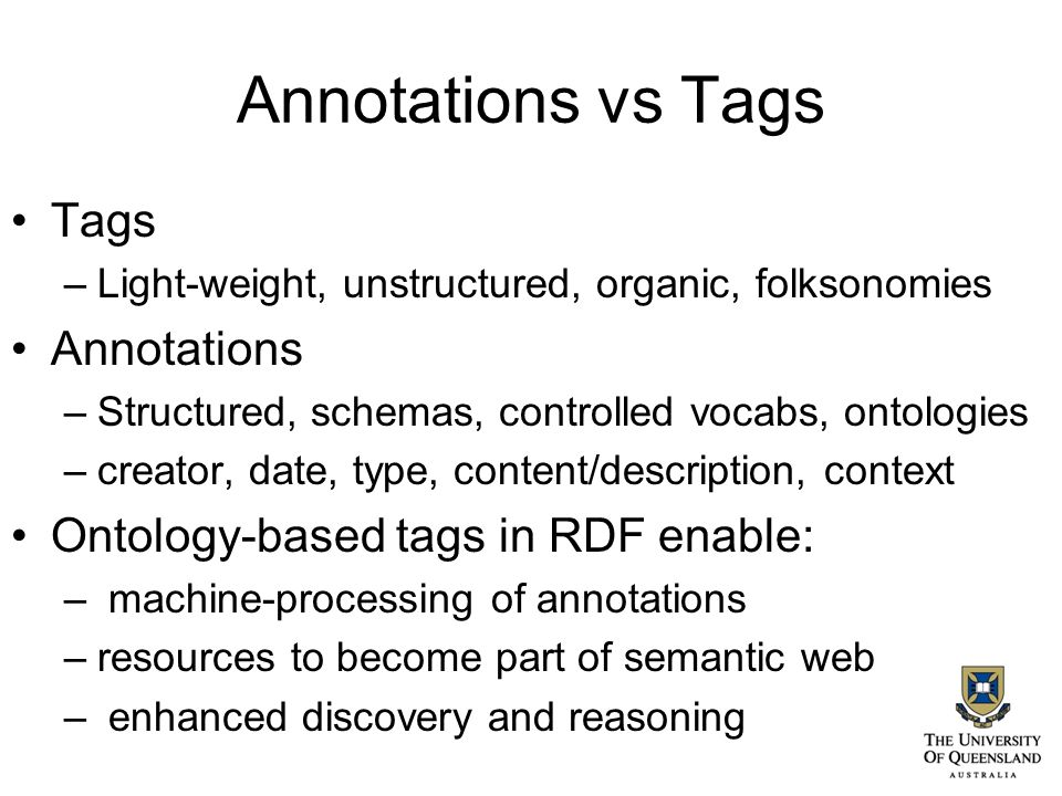 Annotations vs Tags Tags –Light-weight, unstructured, organic, folksonomies Annotations –Structured, schemas, controlled vocabs, ontologies –creator, date, type, content/description, context Ontology-based tags in RDF enable: – machine-processing of annotations –resources to become part of semantic web – enhanced discovery and reasoning