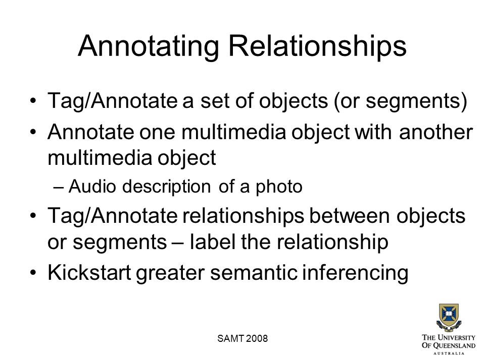 Annotating Relationships Tag/Annotate a set of objects (or segments) Annotate one multimedia object with another multimedia object –Audio description of a photo Tag/Annotate relationships between objects or segments – label the relationship Kickstart greater semantic inferencing SAMT 2008