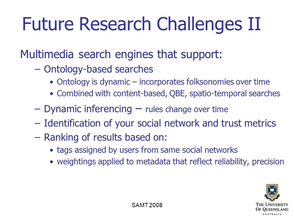 Future Research Challenges II Multimedia search engines that support: –Ontology-based searches Ontology is dynamic – incorporates folksonomies over ti