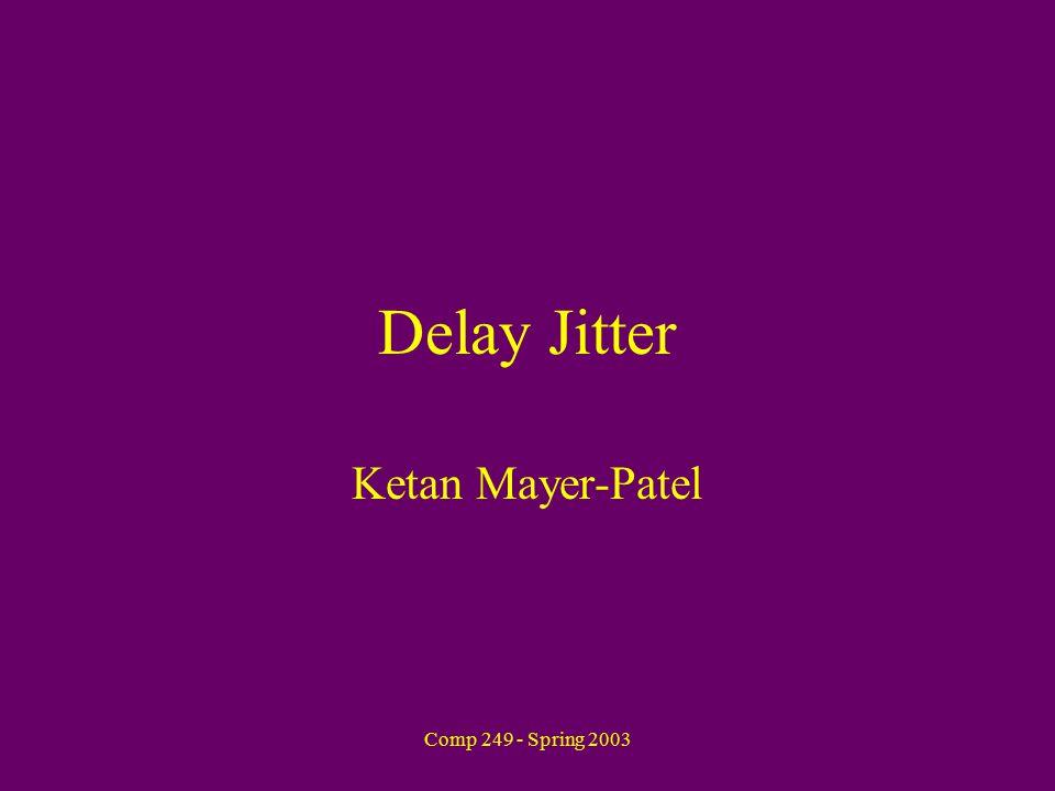 Comp 249 - Spring 2003 Delay Jitter Ketan Mayer-Patel