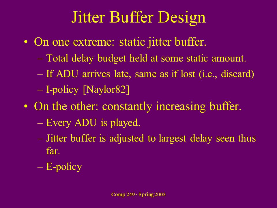 Comp 249 - Spring 2003 Jitter Buffer Design On one extreme: static jitter buffer.