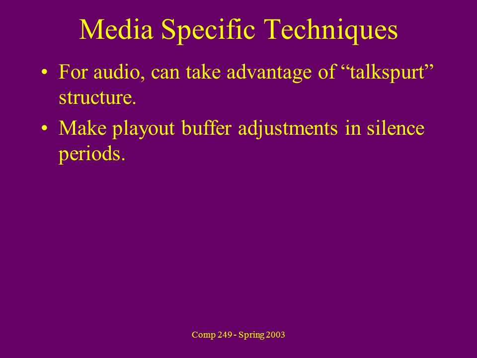 Comp 249 - Spring 2003 Media Specific Techniques For audio, can take advantage of talkspurt structure.
