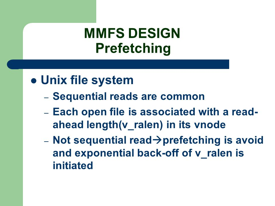 MMFS DESIGN Prefetching Unix file system – Sequential reads are common – Each open file is associated with a read- ahead length(v_ralen) in its vnode