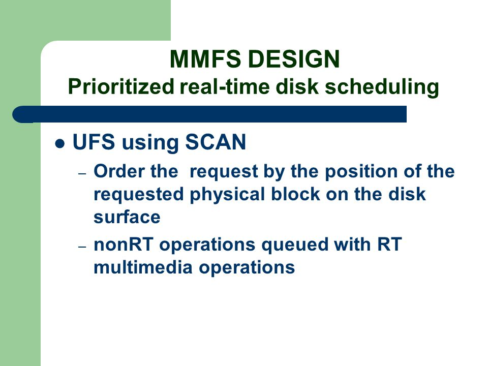 MMFS DESIGN Prioritized real-time disk scheduling UFS using SCAN – Order the request by the position of the requested physical block on the disk surfa