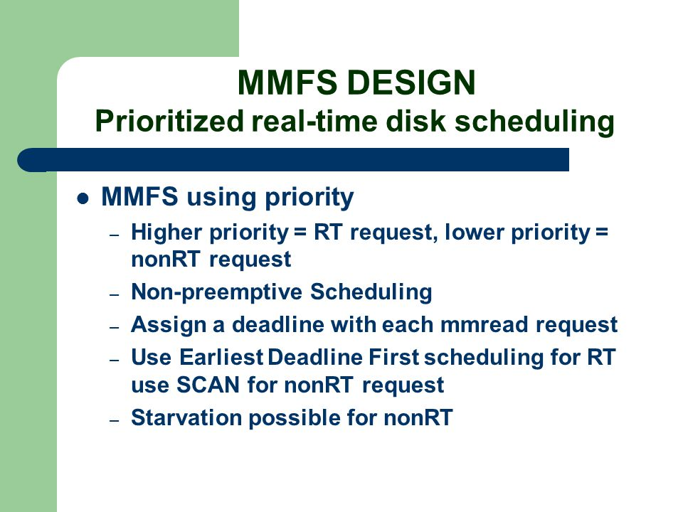 MMFS DESIGN Prioritized real-time disk scheduling MMFS using priority – Higher priority = RT request, lower priority = nonRT request – Non-preemptive