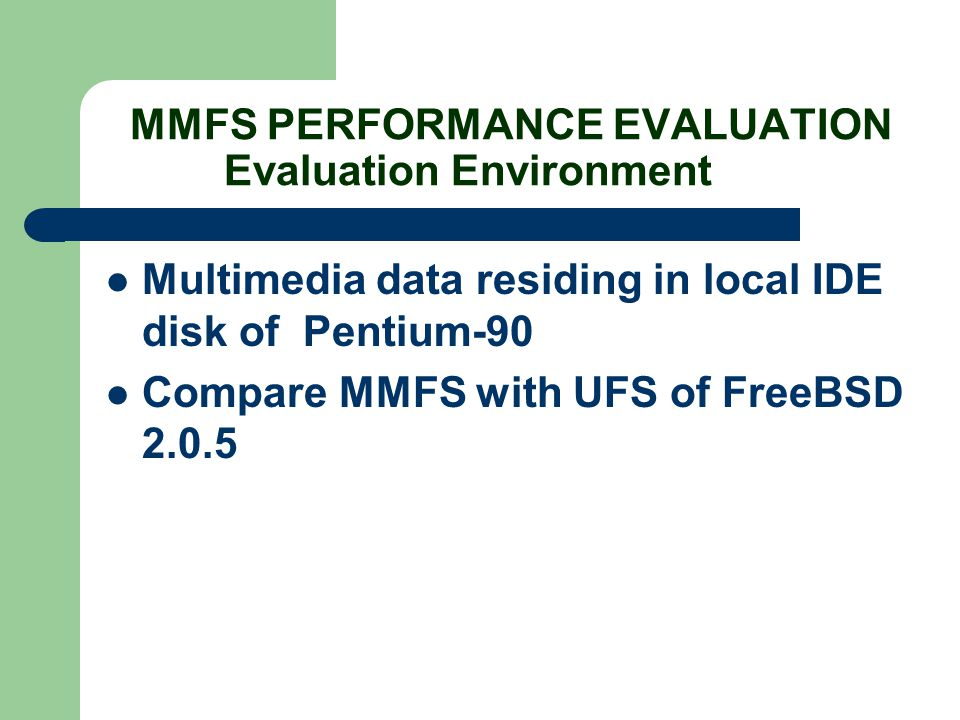 MMFS PERFORMANCE EVALUATION Evaluation Environment Multimedia data residing in local IDE disk of Pentium-90 Compare MMFS with UFS of FreeBSD 2.0.5