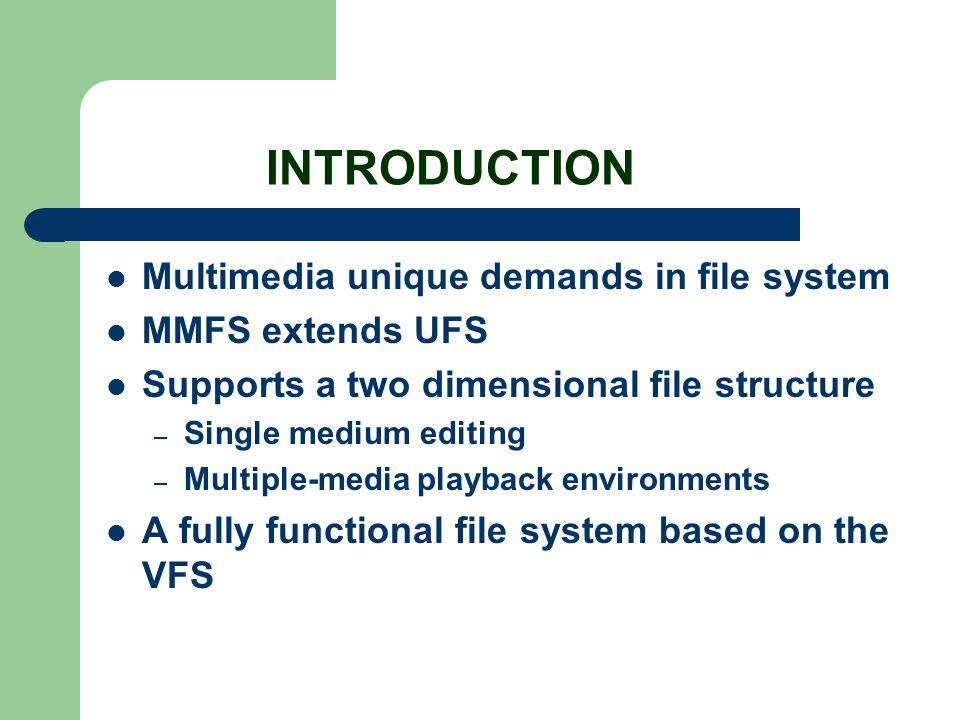 INTRODUCTION Multimedia unique demands in file system MMFS extends UFS Supports a two dimensional file structure – Single medium editing – Multiple-me