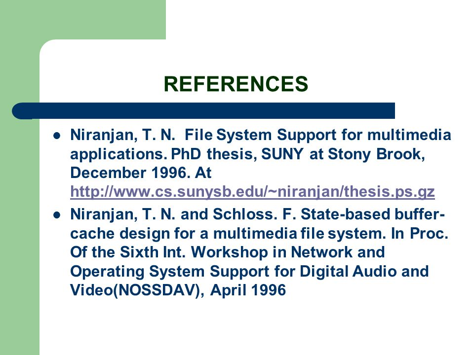 REFERENCES Niranjan, T. N. File System Support for multimedia applications. PhD thesis, SUNY at Stony Brook, December 1996. At http://www.cs.sunysb.ed
