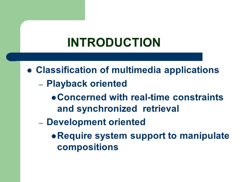 INTRODUCTION Classification of multimedia applications – Playback oriented Concerned with real-time constraints and synchronized retrieval – Developme