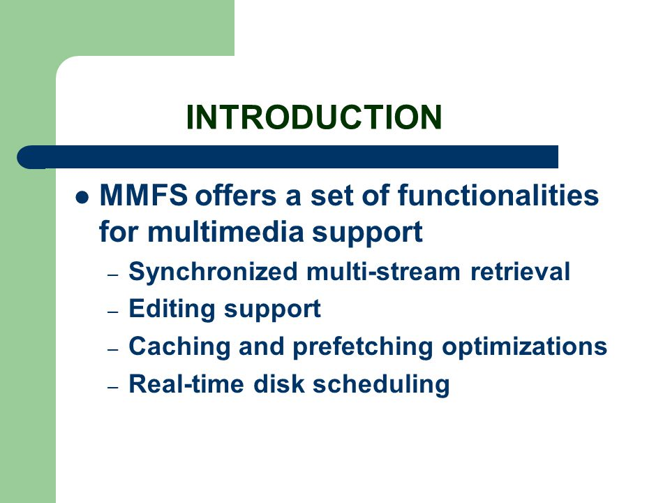 INTRODUCTION MMFS offers a set of functionalities for multimedia support – Synchronized multi-stream retrieval – Editing support – Caching and prefetc