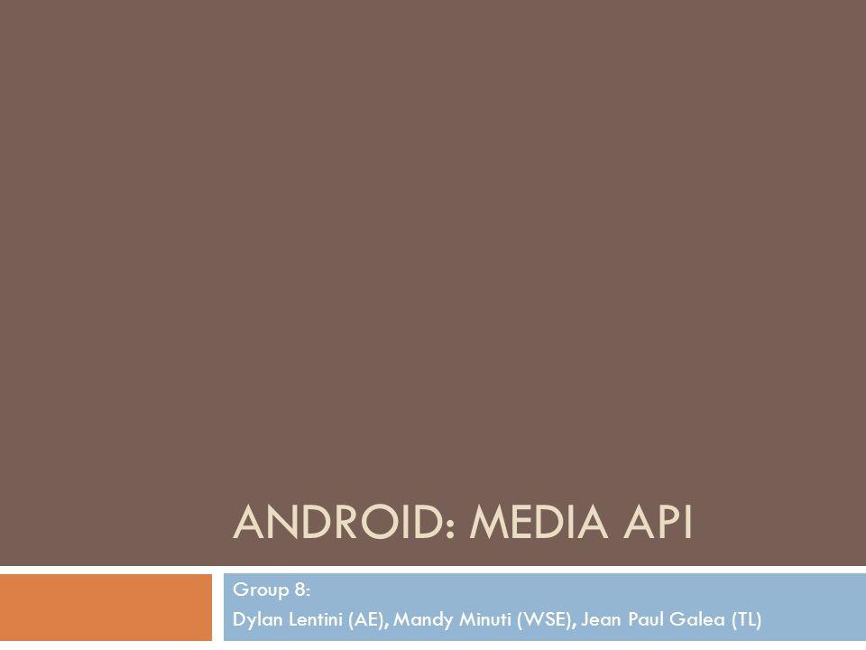 ANDROID: MEDIA API Group 8: Dylan Lentini (AE), Mandy Minuti (WSE), Jean Paul Galea (TL)