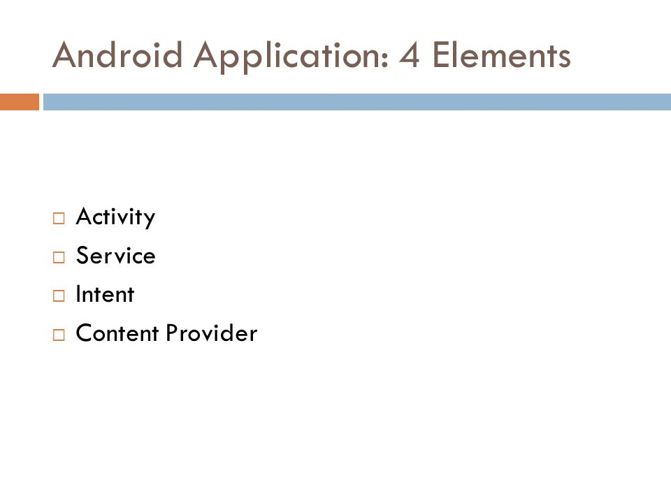 Android Application: 4 Elements  Activity  Service  Intent  Content Provider