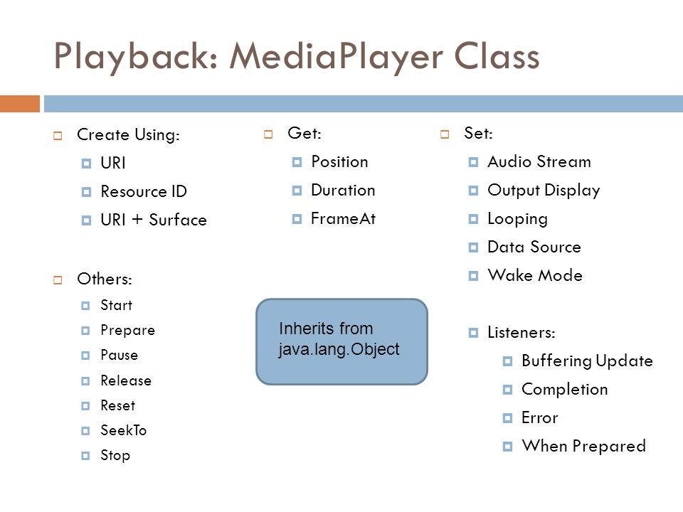 Playback: MediaPlayer Class  Create Using:  URI  Resource ID  URI + Surface  Others:  Start  Prepare  Pause  Release  Reset  SeekTo  Stop  Get:  Position  Duration  FrameAt  Set:  Audio Stream  Output Display  Looping  Data Source  Wake Mode  Listeners:  Buffering Update  Completion  Error  When Prepared Inherits from java.lang.Object