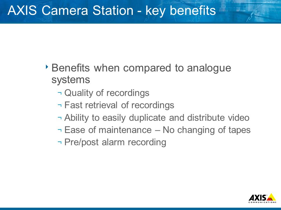 AXIS Camera Station - key benefits  Benefits when compared to analogue systems ¬ Quality of recordings ¬ Fast retrieval of recordings ¬ Ability to easily duplicate and distribute video ¬ Ease of maintenance – No changing of tapes ¬ Pre/post alarm recording