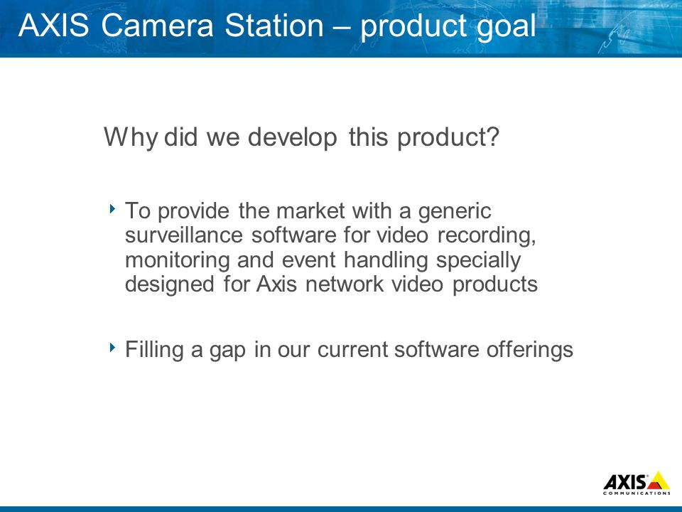 AXIS Camera Station – product goal Why did we develop this product.