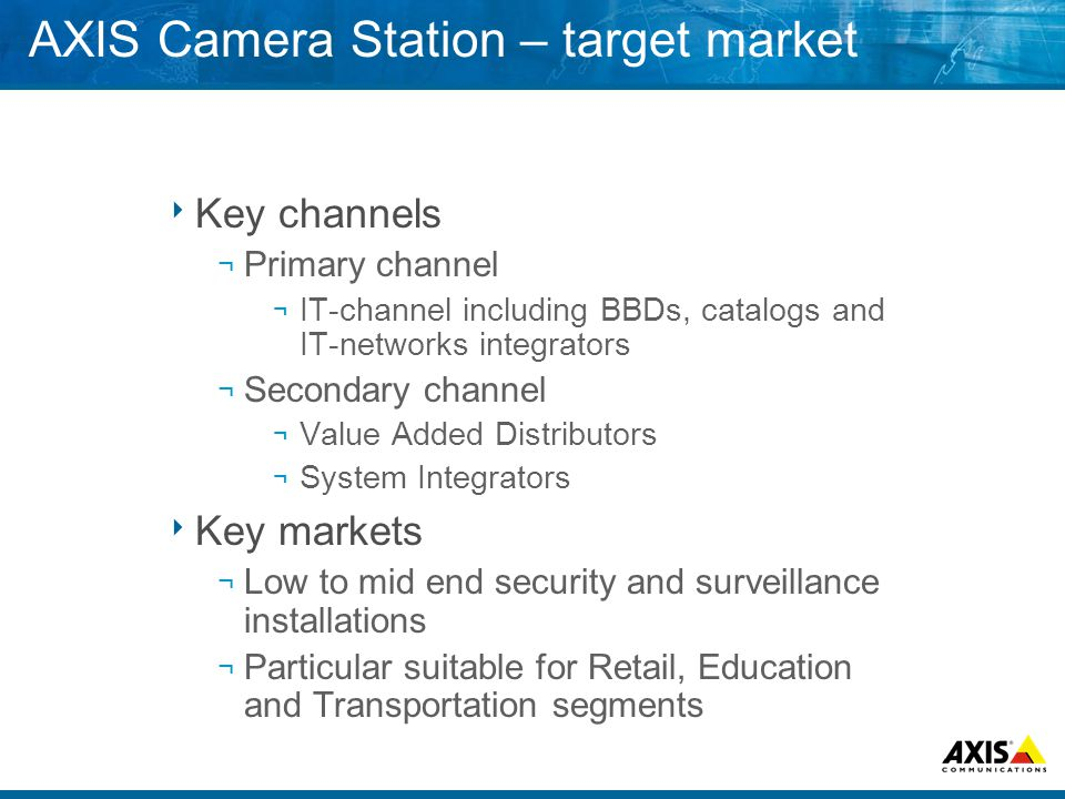 AXIS Camera Station – target market  Key channels ¬ Primary channel ¬ IT-channel including BBDs, catalogs and IT-networks integrators ¬ Secondary channel ¬ Value Added Distributors ¬ System Integrators  Key markets ¬ Low to mid end security and surveillance installations ¬ Particular suitable for Retail, Education and Transportation segments