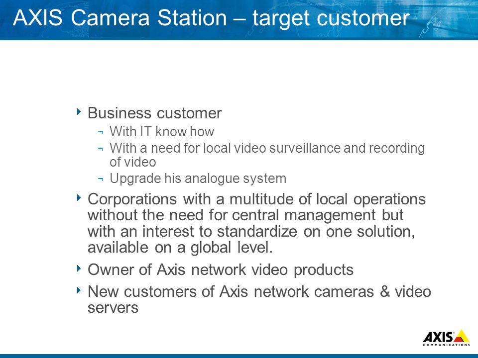 AXIS Camera Station – target customer  Business customer ¬ With IT know how ¬ With a need for local video surveillance and recording of video ¬ Upgrade his analogue system  Corporations with a multitude of local operations without the need for central management but with an interest to standardize on one solution, available on a global level.