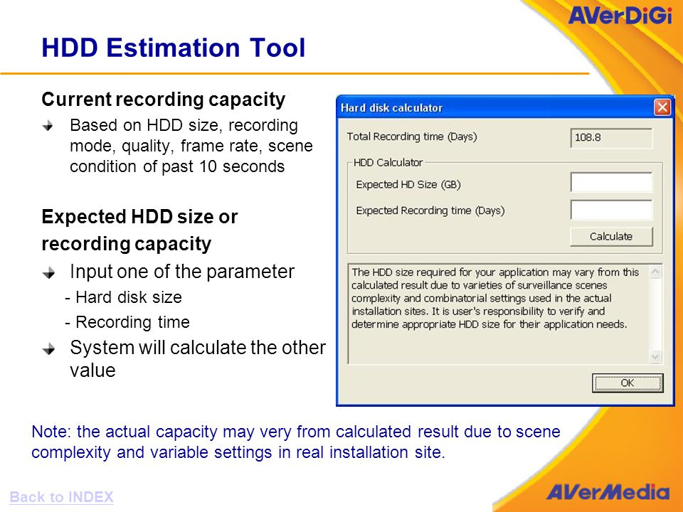 HDD Estimation Tool Current recording capacity Based on HDD size, recording mode, quality, frame rate, scene condition of past 10 seconds Expected HDD size or recording capacity Input one of the parameter - Hard disk size - Recording time System will calculate the other value Note: the actual capacity may very from calculated result due to scene complexity and variable settings in real installation site.
