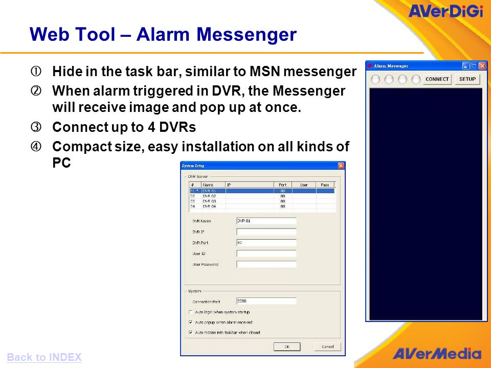 Web Tool – Alarm Messenger Hide in the task bar, similar to MSN messenger 'When alarm triggered in DVR, the Messenger will receive image and pop up at once.