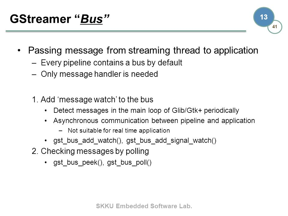 SKKU Embedded Software Lab. 41 13 Passing message from streaming thread to application –Every pipeline contains a bus by default –Only message handler