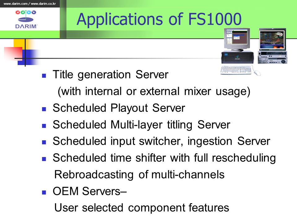 Applications of FS1000 Title generation Server (with internal or external mixer usage) Scheduled Playout Server Scheduled Multi-layer titling Server Scheduled input switcher, ingestion Server Scheduled time shifter with full rescheduling Rebroadcasting of multi-channels OEM Servers– User selected component features