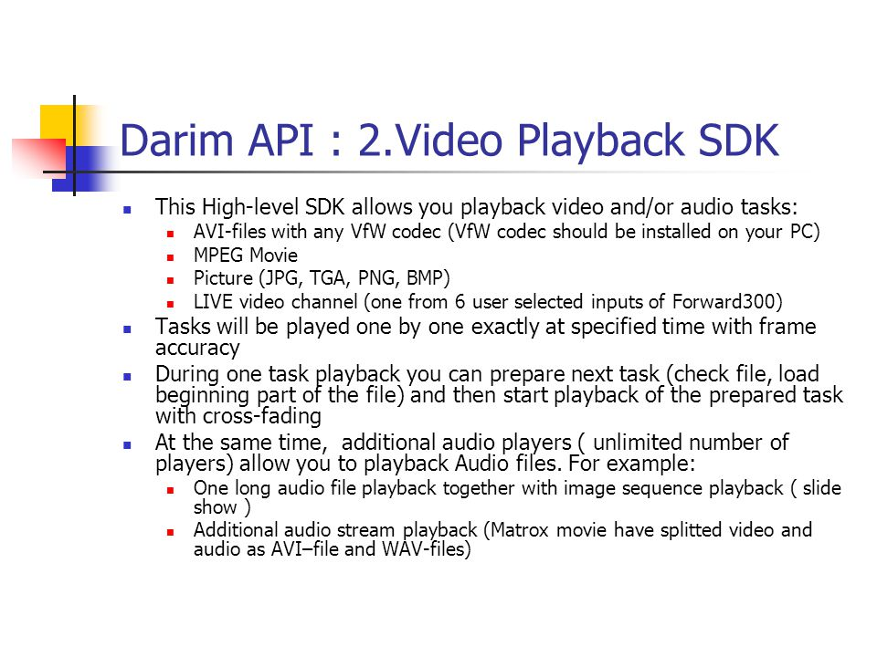 Darim API : 2.Video Playback SDK This High-level SDK allows you playback video and/or audio tasks: AVI-files with any VfW codec (VfW codec should be installed on your PC) MPEG Movie Picture (JPG, TGA, PNG, BMP) LIVE video channel (one from 6 user selected inputs of Forward300) Tasks will be played one by one exactly at specified time with frame accuracy During one task playback you can prepare next task (check file, load beginning part of the file) and then start playback of the prepared task with cross-fading At the same time, additional audio players ( unlimited number of players) allow you to playback Audio files.