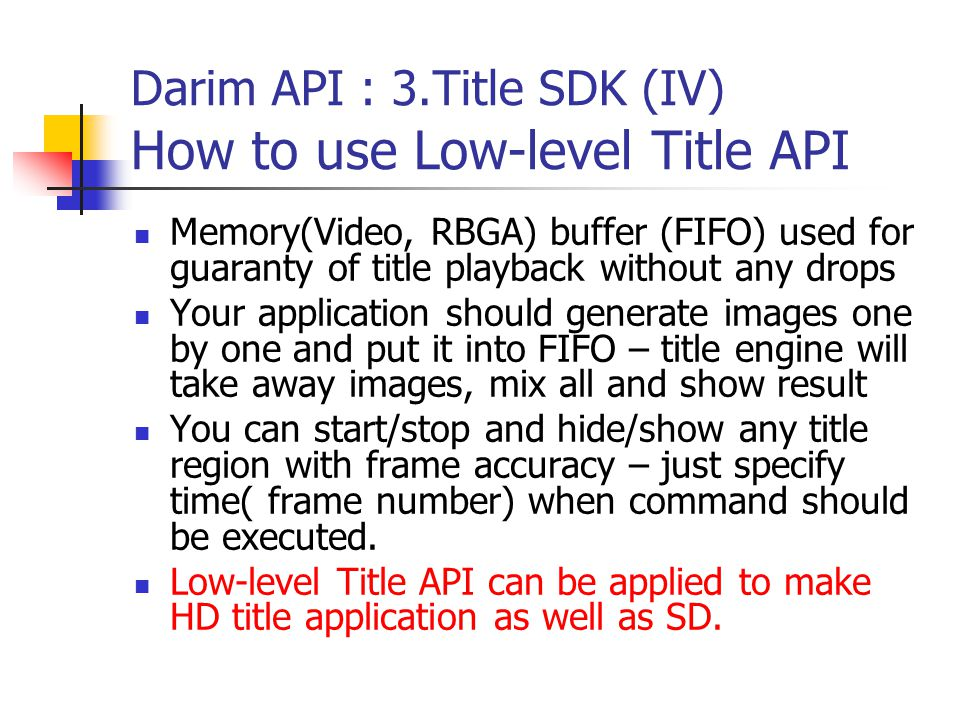 Darim API : 3.Title SDK (IV) How to use Low-level Title API Memory(Video, RBGA) buffer (FIFO) used for guaranty of title playback without any drops Your application should generate images one by one and put it into FIFO – title engine will take away images, mix all and show result You can start/stop and hide/show any title region with frame accuracy – just specify time( frame number) when command should be executed.