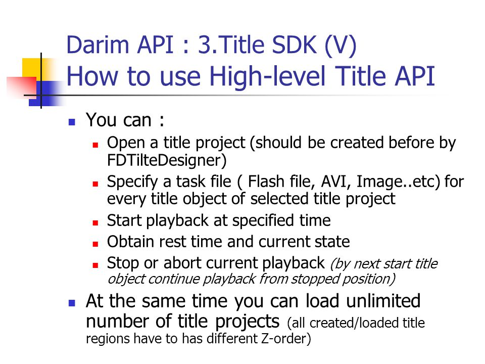 Darim API : 3.Title SDK (V) How to use High-level Title API You can : Open a title project (should be created before by FDTilteDesigner) Specify a task file ( Flash file, AVI, Image..etc) for every title object of selected title project Start playback at specified time Obtain rest time and current state Stop or abort current playback (by next start title object continue playback from stopped position) At the same time you can load unlimited number of title projects (all created/loaded title regions have to has different Z-order)