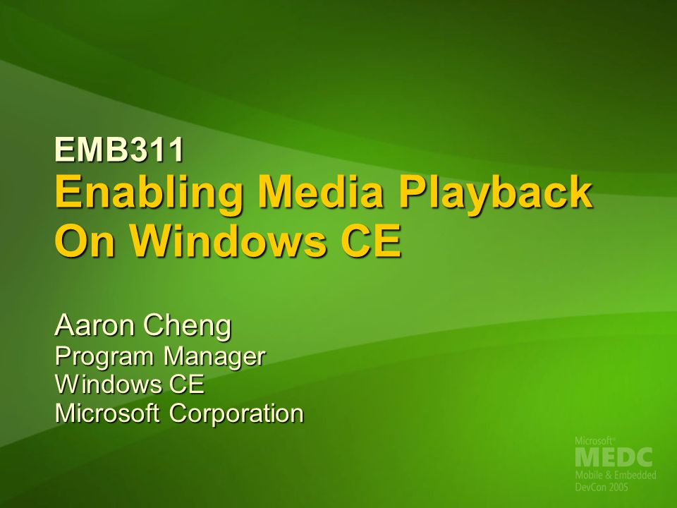 EMB311 Enabling Media Playback On Windows CE Aaron Cheng Program Manager Windows CE Microsoft Corporation