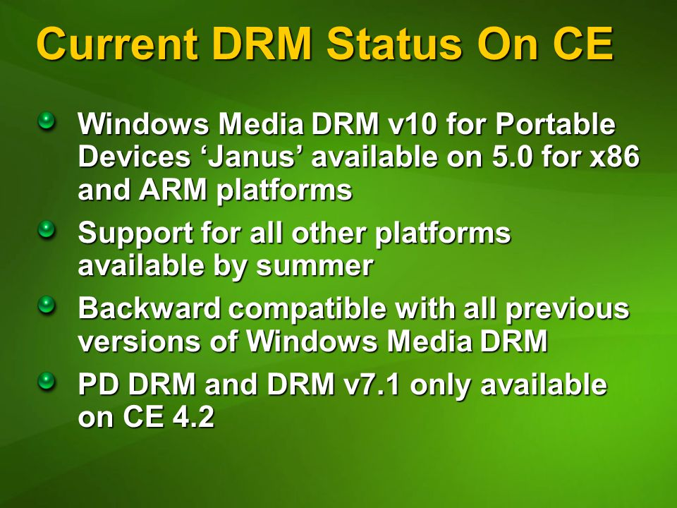 Current DRM Status On CE Windows Media DRM v10 for Portable Devices 'Janus' available on 5.0 for x86 and ARM platforms Support for all other platforms available by summer Backward compatible with all previous versions of Windows Media DRM PD DRM and DRM v7.1 only available on CE 4.2