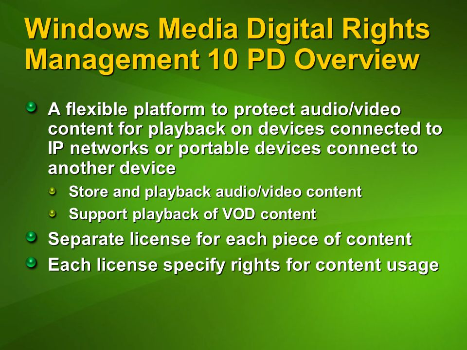 Windows Media Digital Rights Management 10 PD Overview A flexible platform to protect audio/video content for playback on devices connected to IP networks or portable devices connect to another device Store and playback audio/video content Support playback of VOD content Separate license for each piece of content Each license specify rights for content usage