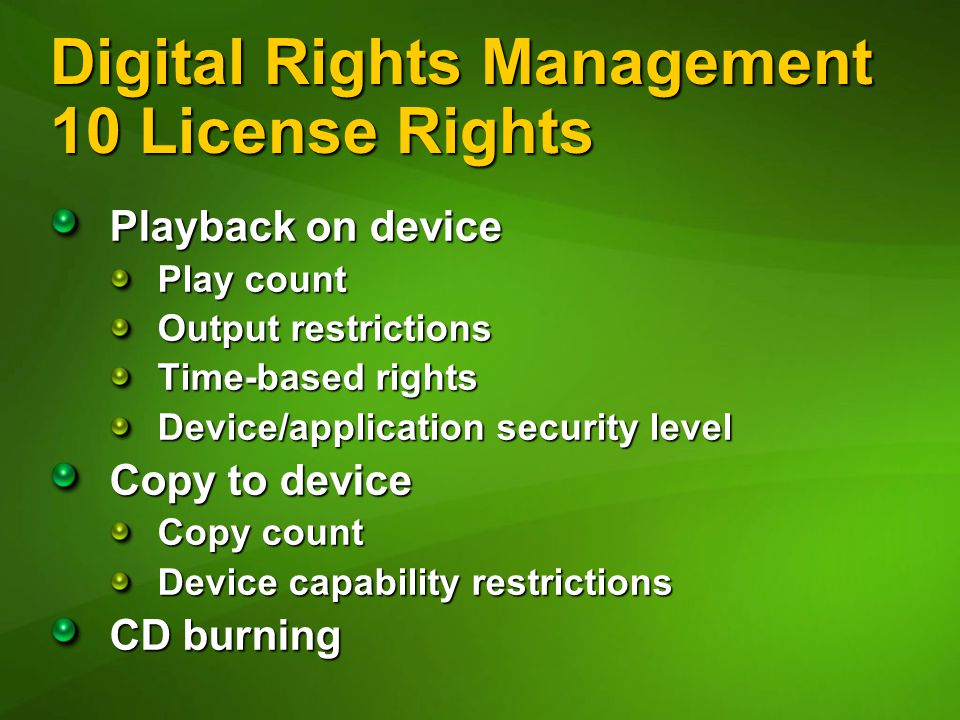Digital Rights Management 10 License Rights Playback on device Play count Output restrictions Time-based rights Device/application security level Copy to device Copy count Device capability restrictions CD burning