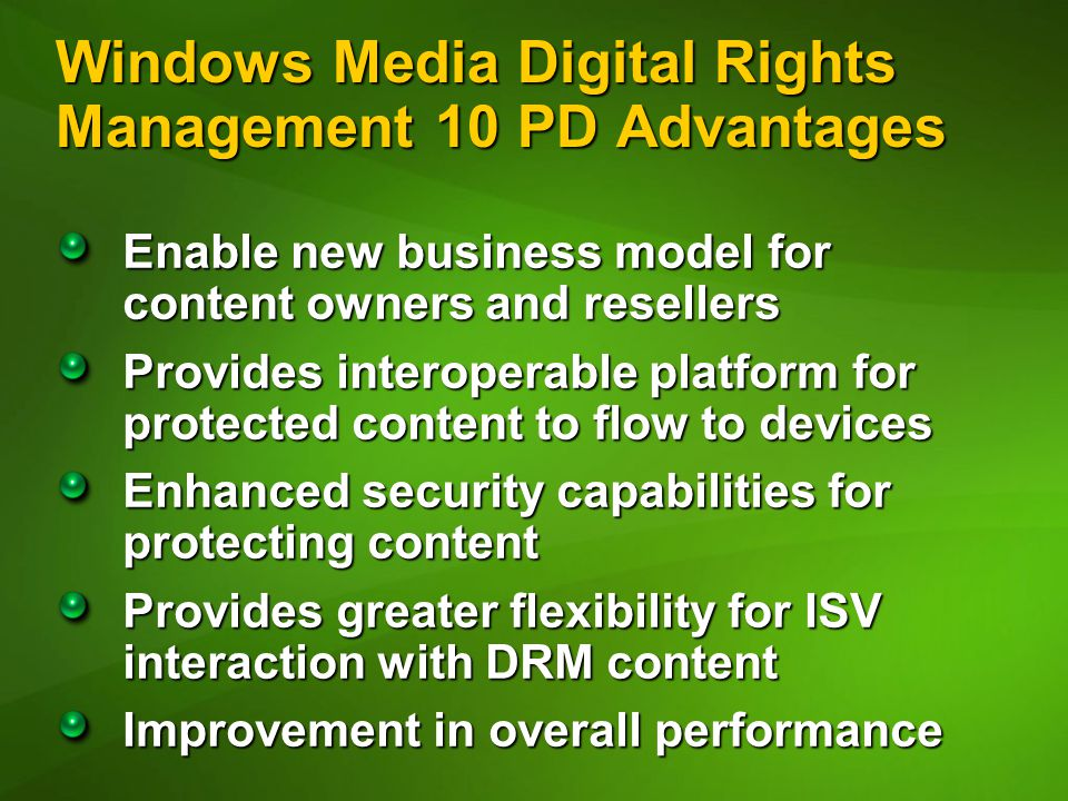 Windows Media Digital Rights Management 10 PD Advantages Enable new business model for content owners and resellers Provides interoperable platform for protected content to flow to devices Enhanced security capabilities for protecting content Provides greater flexibility for ISV interaction with DRM content Improvement in overall performance
