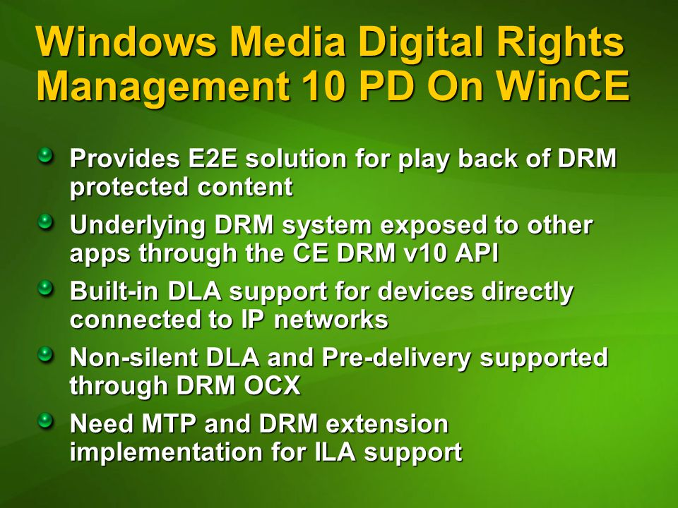 Windows Media Digital Rights Management 10 PD On WinCE Provides E2E solution for play back of DRM protected content Underlying DRM system exposed to other apps through the CE DRM v10 API Built-in DLA support for devices directly connected to IP networks Non-silent DLA and Pre-delivery supported through DRM OCX Need MTP and DRM extension implementation for ILA support