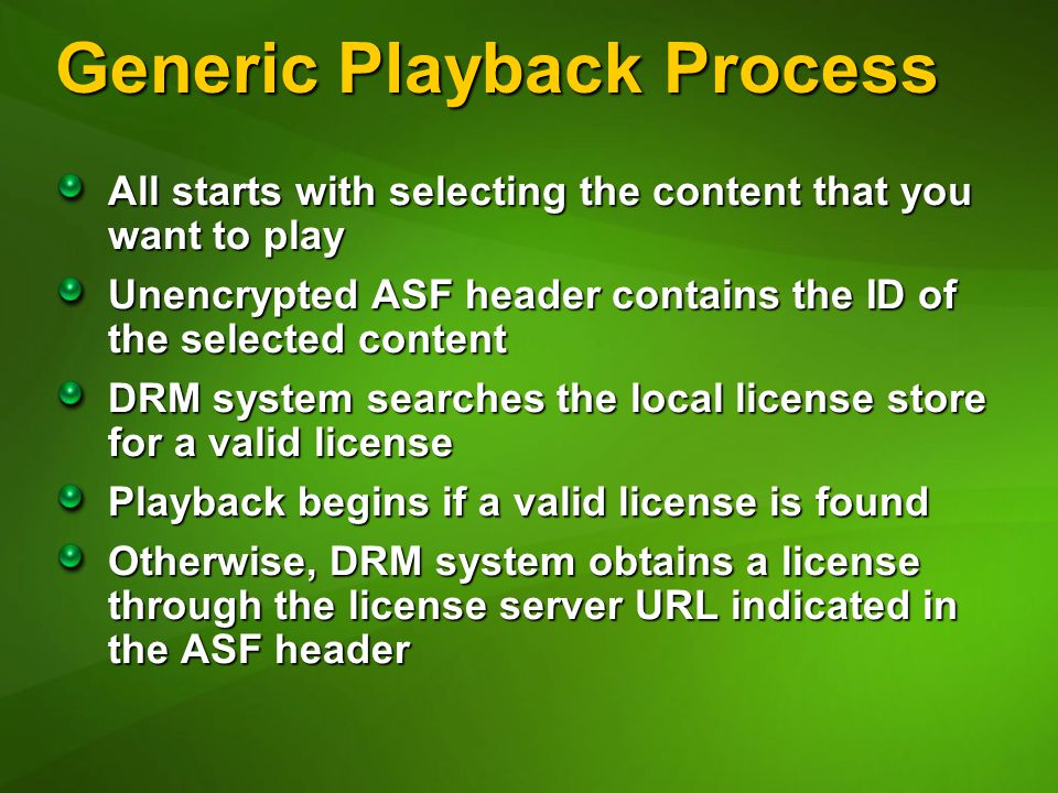 Generic Playback Process All starts with selecting the content that you want to play Unencrypted ASF header contains the ID of the selected content DRM system searches the local license store for a valid license Playback begins if a valid license is found Otherwise, DRM system obtains a license through the license server URL indicated in the ASF header