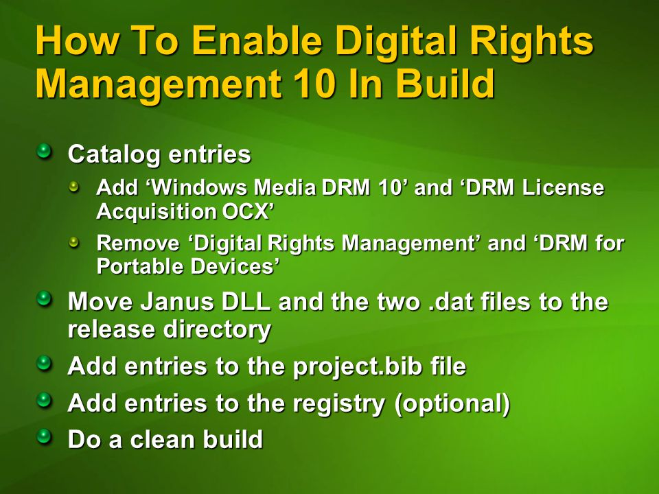How To Enable Digital Rights Management 10 In Build Catalog entries Add 'Windows Media DRM 10' and 'DRM License Acquisition OCX' Remove 'Digital Rights Management' and 'DRM for Portable Devices' Move Janus DLL and the two.dat files to the release directory Add entries to the project.bib file Add entries to the registry (optional) Do a clean build