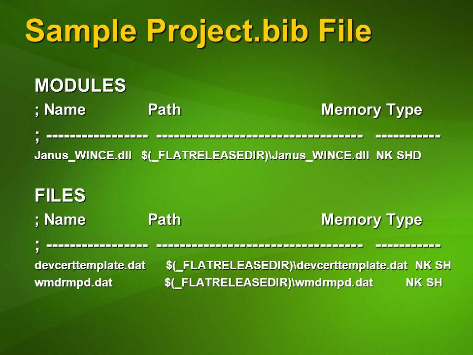 Sample Project.bib File MODULES ; Name Path Memory Type ; ----------------- ---------------------------------- ----------- Janus_WINCE.dll $(_FLATRELEASEDIR)\Janus_WINCE.dll NK SHD FILES ; Name Path Memory Type ; ----------------- ---------------------------------- ----------- devcerttemplate.dat $(_FLATRELEASEDIR)\devcerttemplate.dat NK SH wmdrmpd.dat $(_FLATRELEASEDIR)\wmdrmpd.dat NK SH