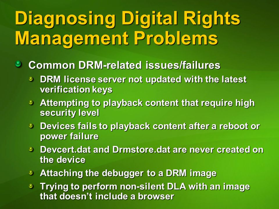 Diagnosing Digital Rights Management Problems Common DRM-related issues/failures DRM license server not updated with the latest verification keys Attempting to playback content that require high security level Devices fails to playback content after a reboot or power failure Devcert.dat and Drmstore.dat are never created on the device Attaching the debugger to a DRM image Trying to perform non-silent DLA with an image that doesn't include a browser