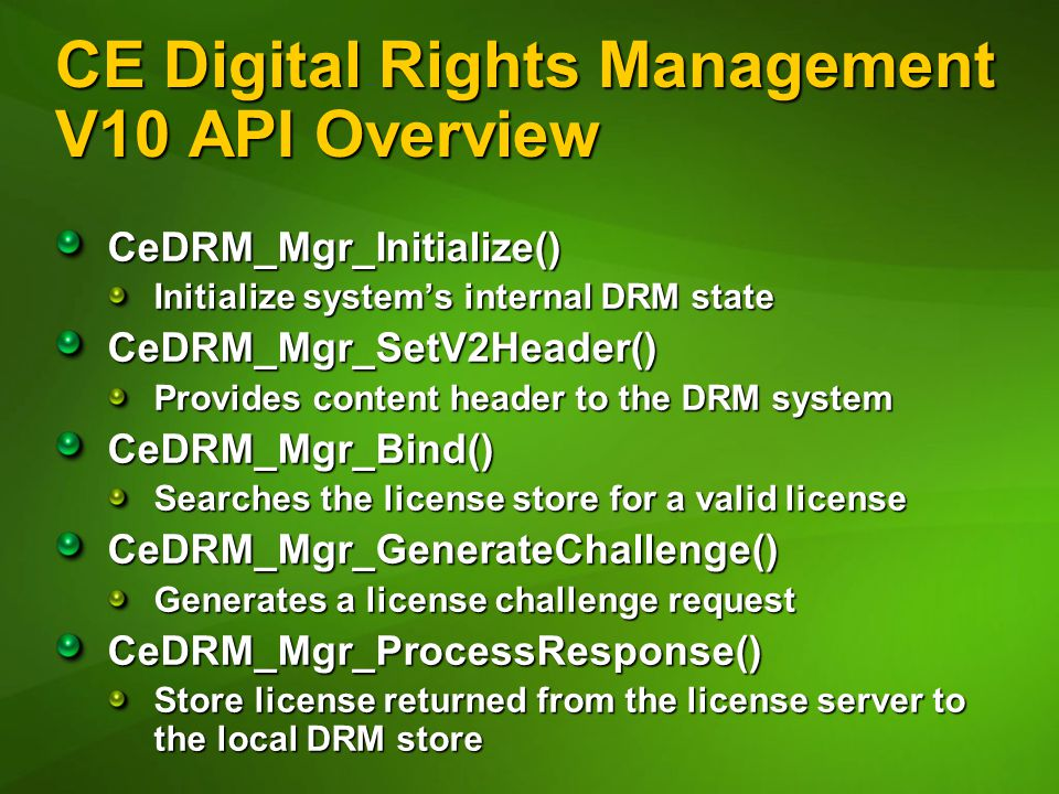 CE Digital Rights Management V10 API Overview CeDRM_Mgr_Initialize() Initialize system's internal DRM state CeDRM_Mgr_SetV2Header() Provides content header to the DRM system CeDRM_Mgr_Bind() Searches the license store for a valid license CeDRM_Mgr_GenerateChallenge() Generates a license challenge request CeDRM_Mgr_ProcessResponse() Store license returned from the license server to the local DRM store